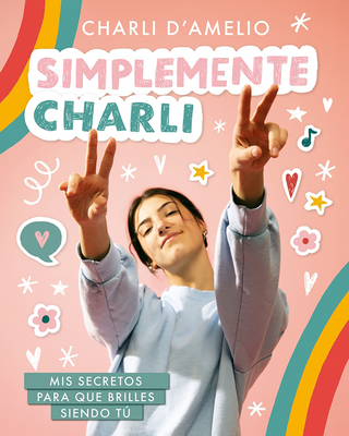 Simplemente Charli: Mis secretos para que brilles siendo tú / Essentially Charli: The Ultimate Guide to Keeping It Real Cover Image