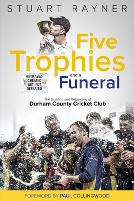 Five Trophies and a Funeral: The Rise and Fall of Durham County Cricket Club Cover Image