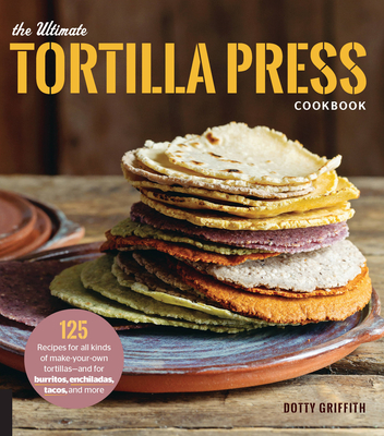 The Ultimate Tortilla Press Cookbook: 125 Recipes for All Kinds of Make-Your-Own Tortillas--and for Burritos, Enchiladas, Tacos, and More Cover Image