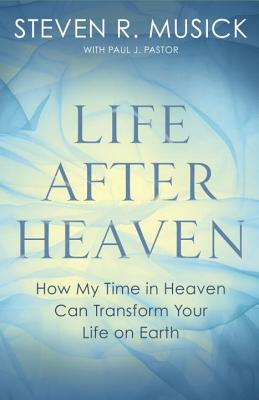 Life After Heaven: How My Time in Heaven Can Transform Your Life on Earth Cover Image