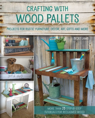 Crafting with Wood Pallets: Projects for Rustic Furniture, Decor, Art, Gifts and more Cover Image