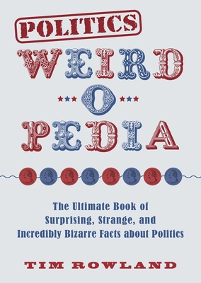Politics Weird-o-Pedia: The Ultimate Book of Surprising, Strange, and Incredibly Bizarre Facts about Politics Cover Image