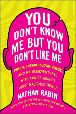 You Don't Know Me But You Don't Like Me: Phish, Insane Clown Posse, and My Misadventures with Two of Music's Most Maligned Tribes Cover Image