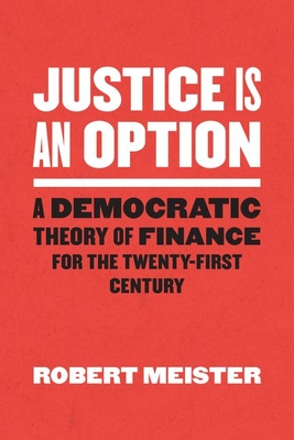 Justice Is an Option: A Democratic Theory of Finance for the Twenty-First Century (Chicago Studies in Practices of Meaning) Cover Image