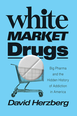 White Market Drugs: Big Pharma and the Hidden History of Addiction in America Cover Image