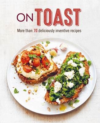 On Toast: More than 70 deliciously inventive recipes Cover Image