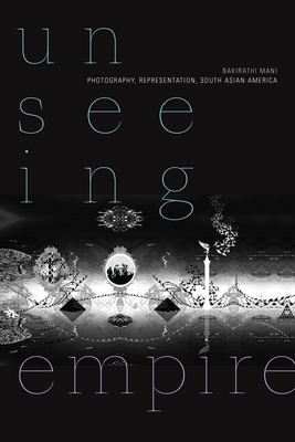 Unseeing Empire: Photography, Representation, South Asian America (Camera Obscura Book) Cover Image