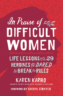In Praise of Difficult Women: Life Lessons From 29 Heroines Who Dared to Break the Rules cover