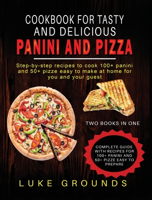 Cookbook for Tasty and Delicious Panini and Pizza: Step-By-Step Recipes to Cook 100+ Panini and 50+ Pizze Easy to Make at Home for You and Your Guest Cover Image