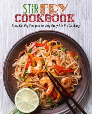 Stir Fry Cookbook: Easy Stir Fry Recipes for Very Easy Stir Fry Cooking Cover Image