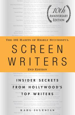 The 101 Habits of Highly Successful Screenwriters, 10th Anniversary Edition: Insider Secrets from Hollywood's Top Writers Cover Image