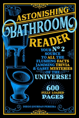 Astonishing Bathroom Reader: Your No.2 Source to All the Flushing Facts, Jamming Trivia, & Gassy Mysteries of the Universe! Cover Image