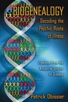 Biogenealogy: Decoding the Psychic Roots of Illness: Freedom from the Ancestral Origins of Disease Cover Image