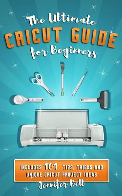 The Ultimate Cricut Guide for Beginners: 101 Tips, Tricks and Unique Project Ideas, a Step by Step Guide for Beginners, Includes Explore Air 2 and Des Cover Image