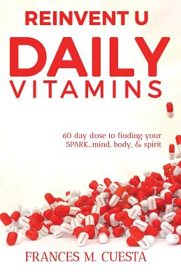 Reinvent U Daily Vitamin: 60 Day Dose to Finding Your Spark....Mind, Body, & Spirit Cover Image