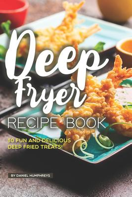 Deep Fryer Recipe Book: 30 Fun and Delicious Deep Fried Treats! Cover Image