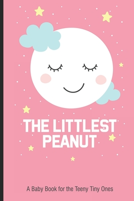 The Littlest Peanut A Baby Book For The Teeny Tiny Ones: New Baby Girl Book, Newborn Baby's First Year, Memory Keepsake For The Newest Member Of The F Cover Image