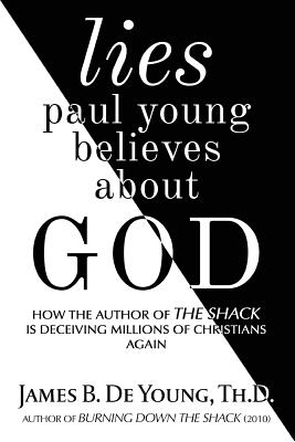 Lies Paul Young Believes about God: How the Author of the Shack Is Deceiving Millions of Christians Again Cover Image