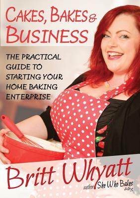 Cakes, Bakes and Business: The Practical Guide To Starting Your Home Baking Enterprise Cover Image