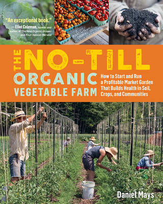 The No-Till Organic Vegetable Farm: How to Start and Run a Profitable Market Garden That Builds Health in Soil, Crops, and Communities Cover Image
