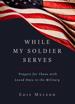 WHILE MY SOLDIER SERVES: Prayers for Those with Loved Ones in the Military Cover Image