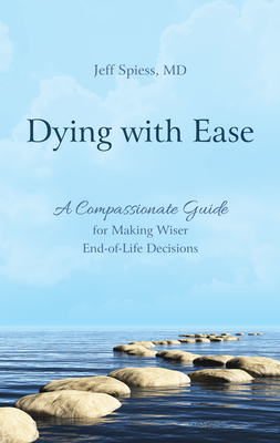 Dying with Ease: A Compassionate Guide for Making Wiser End-Of-Life Decisions Cover Image
