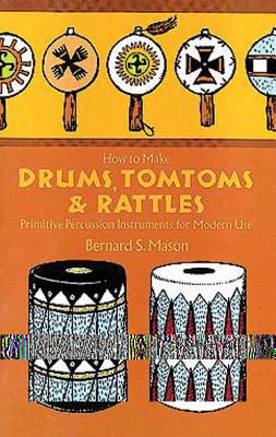 How to Make Drums, Tomtoms and Rattles: Primitive Percussion Instruments for Modern Use Cover Image