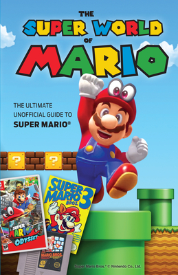 The Super World of Mario: The Ultimate Unofficial Guide to Super Mario® Cover Image