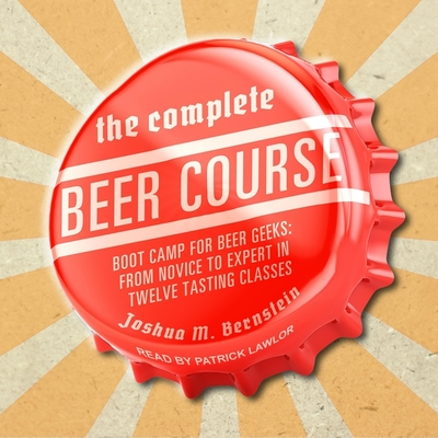 The Complete Beer Course Lib/E: Boot Camp for Beer Geeks: From Novice to Expert in Twelve Tasting Classes Cover Image
