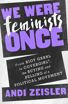 We Were Feminists Once: From Riot Grrrl to Covergirl, the Buying and Selling of a Political Movement Cover Image