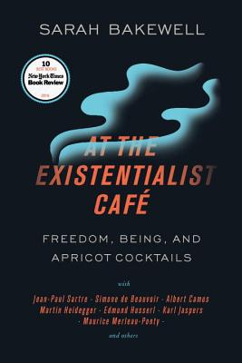 At the Existentialist Café: Freedom, Being, and Apricot Cocktails with Jean-Paul Sartre, Simone de Beauvoir, Albert Camus, Martin Heidegger, Maurice Merleau-Ponty and Others Cover Image
