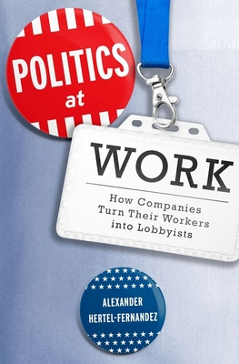 Politics at Work: How Companies Turn Their Workers Into Lobbyists (Studies in Postwar American Political Development) Cover Image