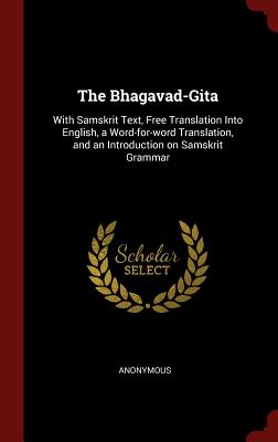 The Bhagavad-Gita: With Samskrit Text, Free Translation Into English, a Word-For-Word Translation, and an Introduction on Samskrit Gramma Cover Image