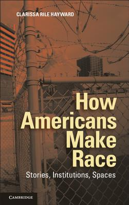How Americans Make Race: Stories, Institutions, Spaces Cover Image