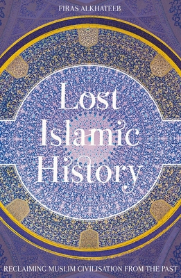 Lost Islamic History: Reclaiming Muslim Civilisation from the Past Cover Image