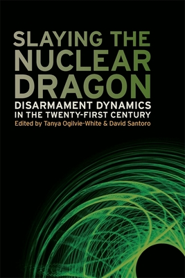 Slaying the Nuclear Dragon: Disarmament Dynamics in the Twenty-First Century (Studies in Security and International Affairs #14) Cover Image