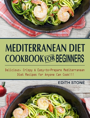 Mediterranean Diet Cookbook For Beginners: Delicious, Crispy & Easy-to-Prepare Mediterranean Diet Recipes for Anyone Can Cook!!! Cover Image