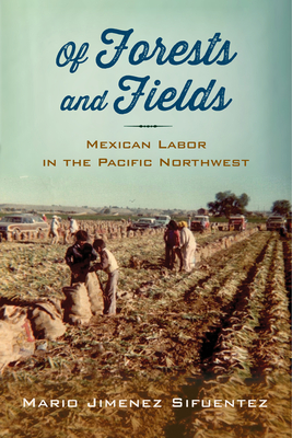 Of Forests and Fields: Mexican Labor in the Pacific Northwest (Latinidad: Transnational Cultures in the United States) Cover Image