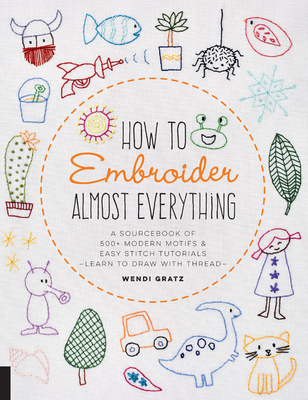 How to Embroider Almost Everything: A Sourcebook of 500+ Modern Motifs + Easy Stitch Tutorials - Learn to Draw with Thread! Cover Image