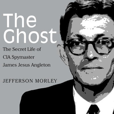 The Ghost: The Secret Life of CIA Spymaster James Jesus Angleton Cover Image