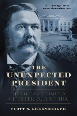 The Unexpected President: The Life and Times of Chester A. Arthur Cover Image