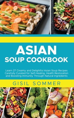 Asian Soup Cookbook: Learn 27 Creamy and Delightful Asian Soup Recipes Carefully Curated for Self-Healing, Health Restoration and Boosting Cover Image