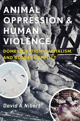 Animal Oppression and Human Violence: Domesecration, Capitalism, and Global Conflict (Critical Perspectives on Animals: Theory) Cover Image