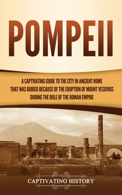 Pompeii: A Captivating Guide to the City in Ancient Rome That Was Buried Because of the Eruption of Mount Vesuvius during the R Cover Image