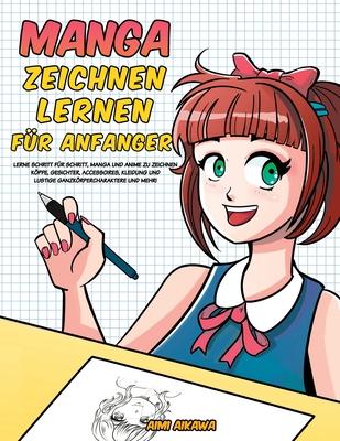 Manga zeichnen lernen für Anfänger: Lerne Schritt für Schritt, Manga und Anime zu zeichnen - Köpfe, Gesichter, Accessoires, Kleidung und lustige Ganzk Cover Image