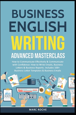 Business English Writing: Advanced Masterclass- How to Communicate Effectively & Communicate with Confidence: How to Write Emails, Business Lett Cover Image