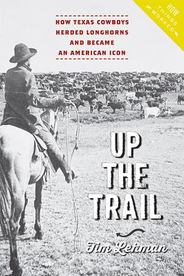 Up the Trail: How Texas Cowboys Herded Longhorns and Became an American Icon (How Things Worked) Cover Image