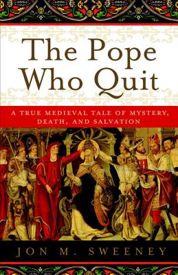 The Pope Who Quit: A True Medieval Tale of Mystery, Death, and Salvation Cover Image