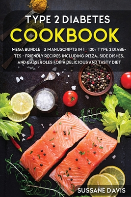 Type 2 Diabetes Cookbook: MEGA BUNDLE - 3 Manuscripts in 1 - 120+ Type 2 Diabetes - friendly recipes including Pizza, Side dishes, and casserrol Cover Image