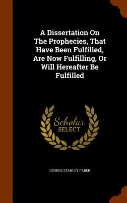 Cover for A Dissertation on the Prophecies, That Have Been Fulfilled, Are Now Fulfilling, or Will Hereafter Be Fulfilled
